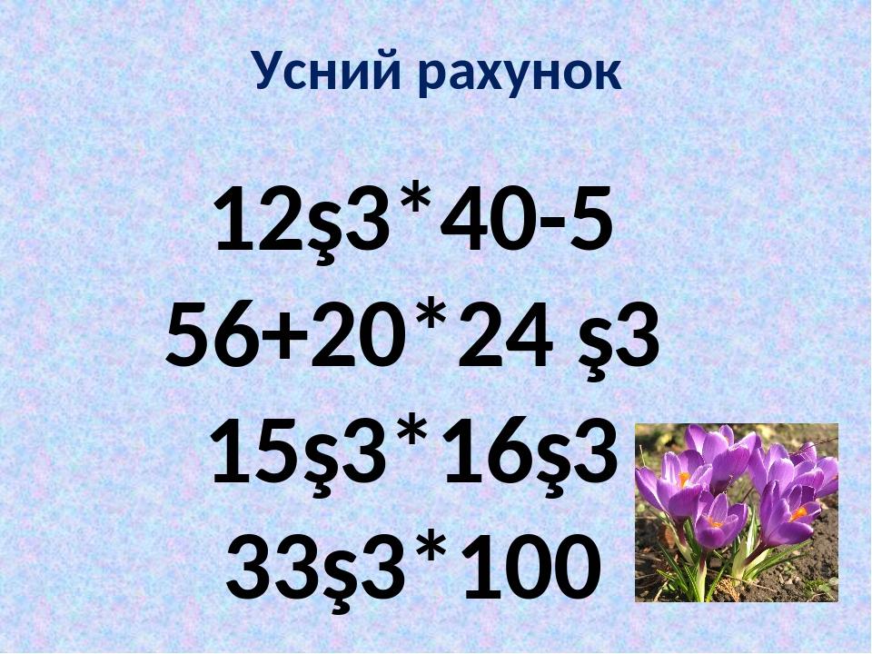Усний рахунок 12∙3*40-5 56+20*24 ∙3 15∙3*16∙3 33∙3*100