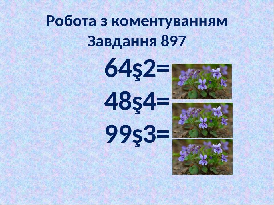 Робота з коментуванням Завдання 897 64∙2= 48∙4= 99∙3=