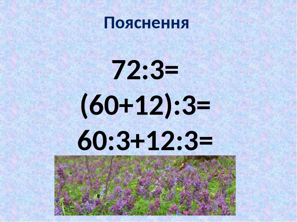 Пояснення 72:3= (60+12):3= 60:3+12:3=
