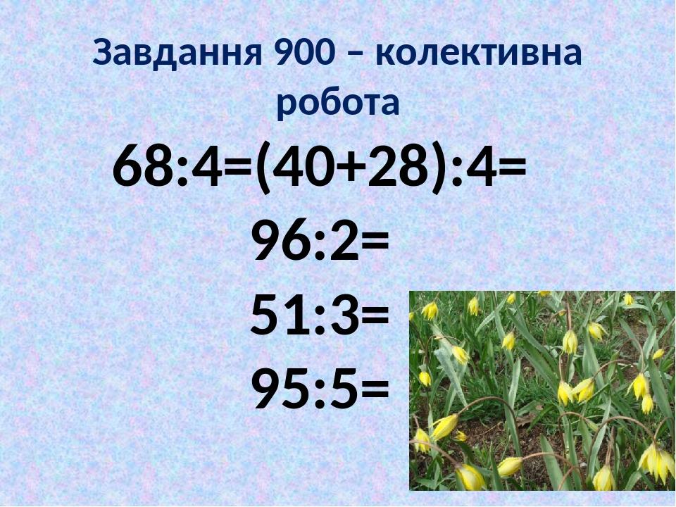 Завдання 900 – колективна робота 68:4=(40+28):4= 96:2= 51:3= 95:5=