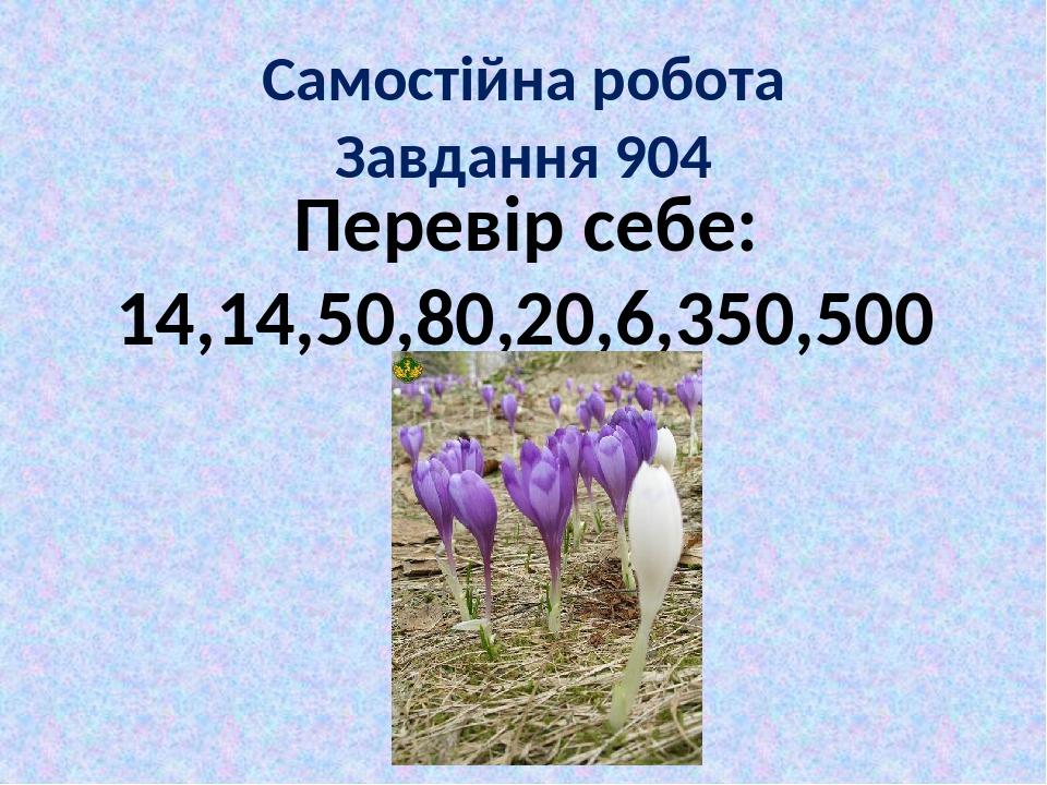 Самостійна робота Завдання 904 Перевір себе: 14,14,50,80,20,6,350,500