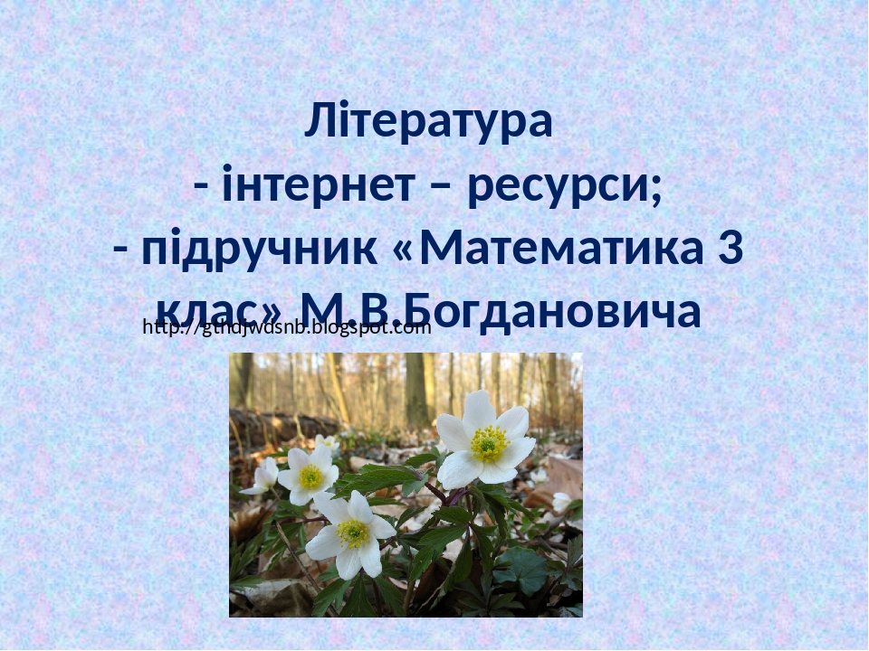 Література - інтернет – ресурси; - підручник «Математика 3 клас» М.В.Богдановича http://gthdjwdsnb.blogspot.com