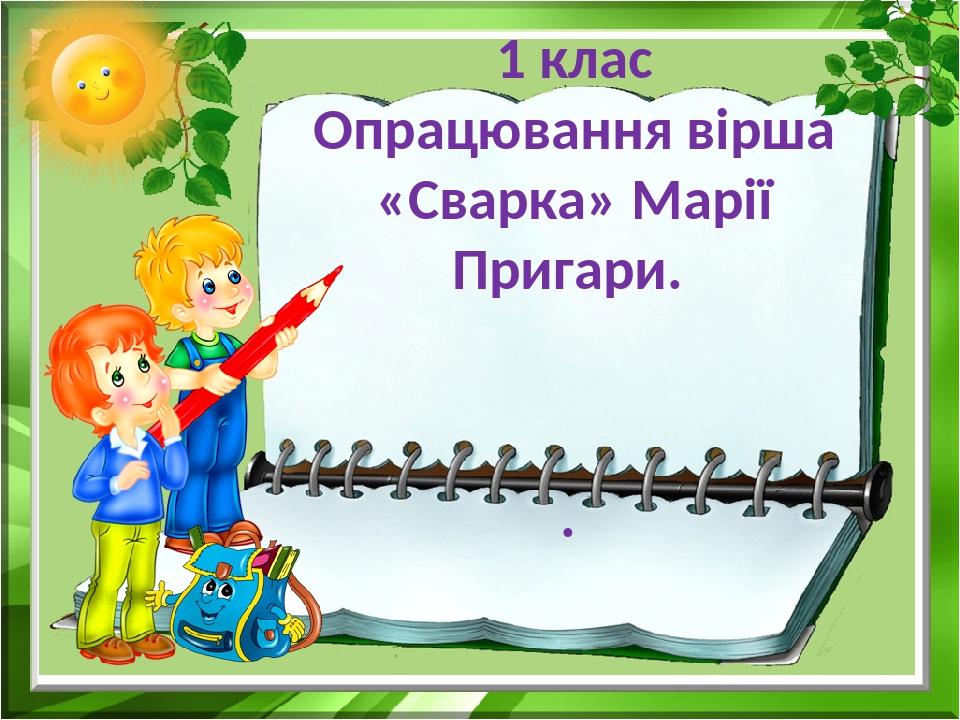 1 клас Опрацювання вірша «Сварка» Марії Пригари. .