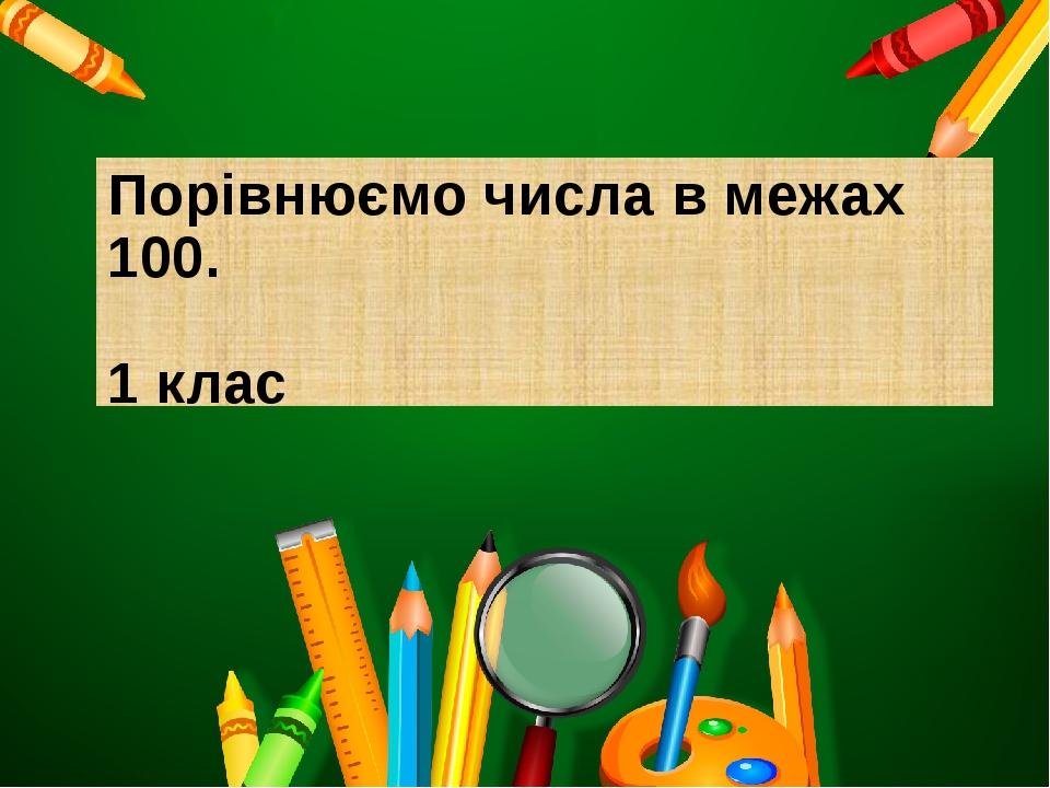 Порівнюємо числа в межах 100. 1 клас