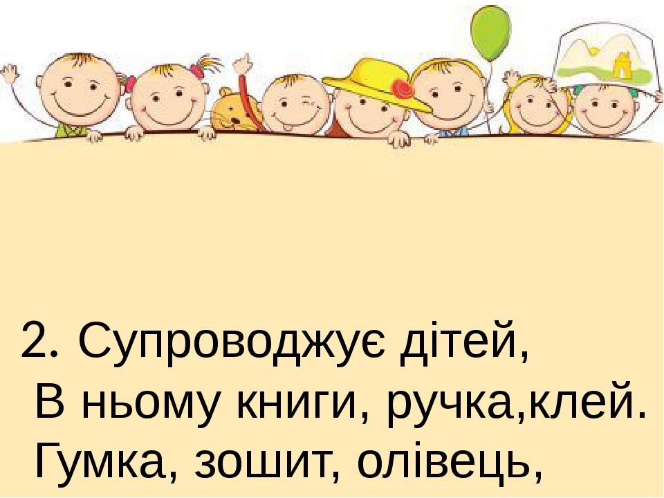 2. Супроводжує дітей, В ньому книги, ручка,клей. Гумка, зошит, олівець, Пензлі, циркуль,папірець