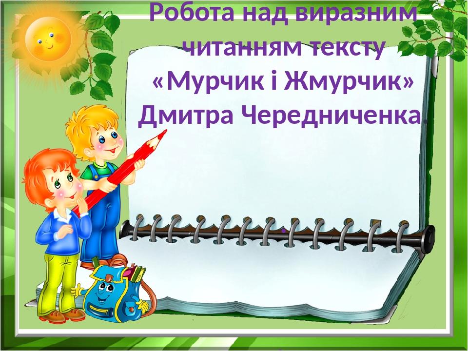 1 клас Робота над виразним читанням тексту «Мурчик і Жмурчик» Дмитра Чередниченка. . .