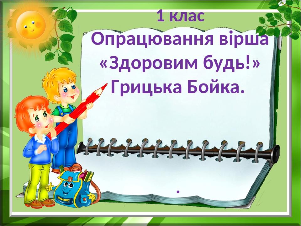 1 клас Опрацювання вірша «Здоровим будь!» Грицька Бойка. .