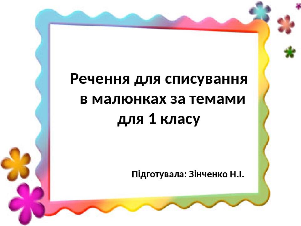 Речення для списування в малюнках за темами для 1 класу Підготувала: Зінченко Н.І.