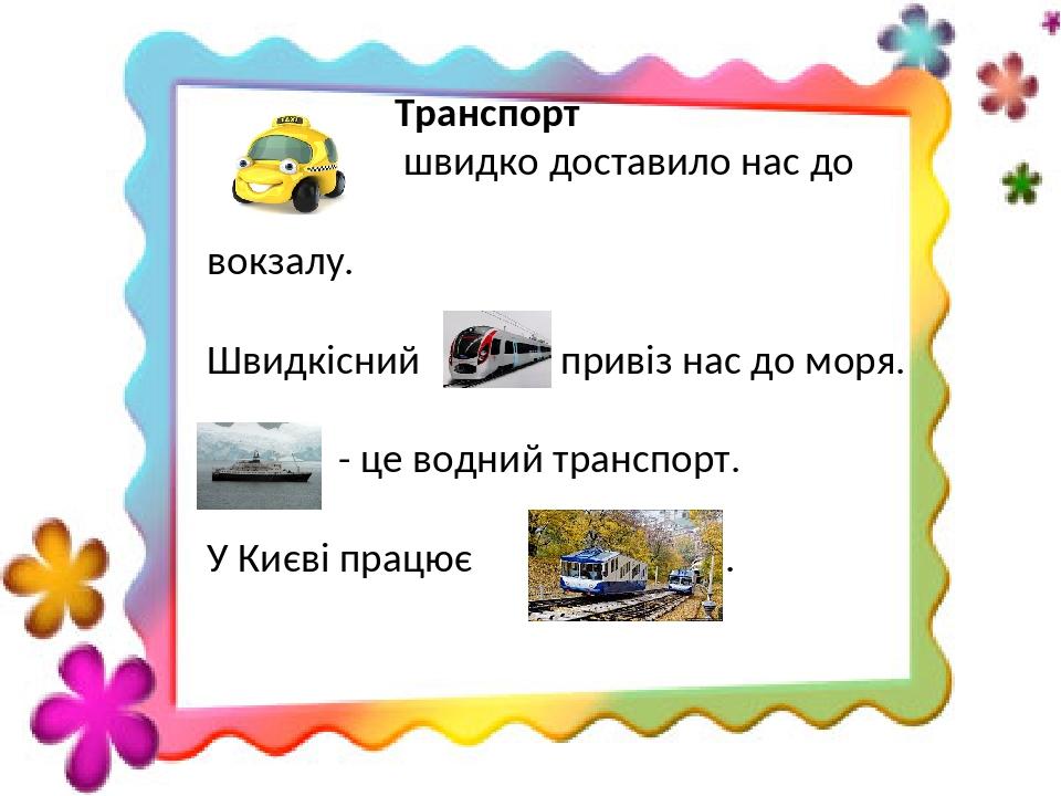 Транспорт швидко доставило нас до вокзалу. Швидкісний привіз нас до моря. - це водний транспорт. У Києві працює .