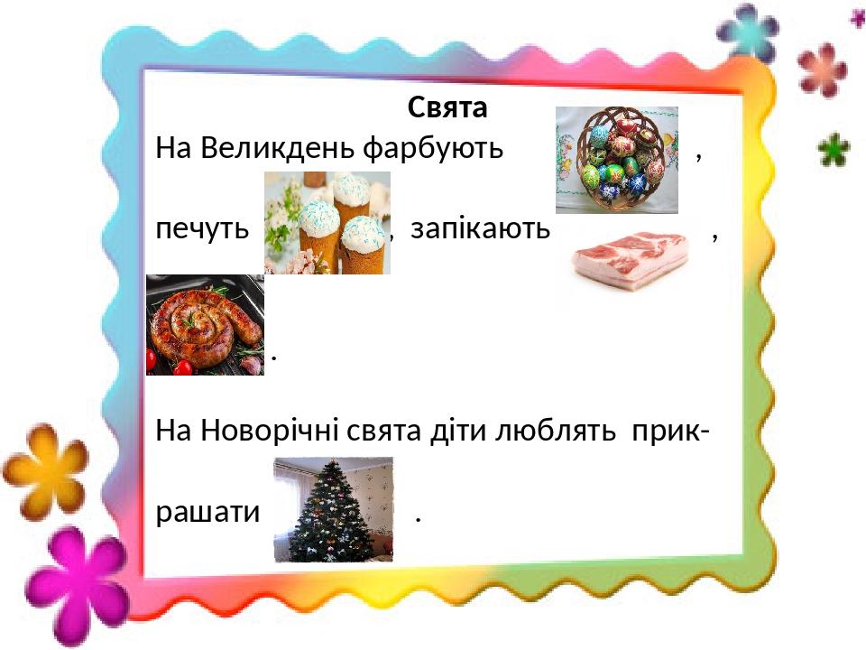 Свята На Великдень фарбують , печуть , запікають , . На Новорічні свята діти люблять прик- рашати .