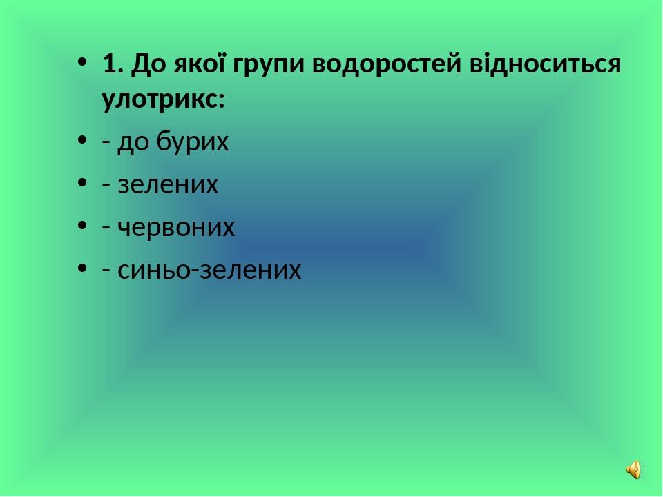 1. До якої групи водоростей відноситься улотрикс: - до бурих - зелених - червоних - синьо-зелених Сліпчук І.Ю.