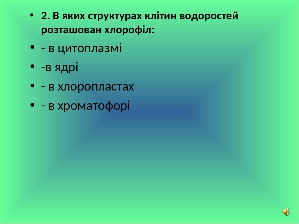 2. В яких структурах клітин водоростей розташован хлорофіл: - в цитоплазмі -в ядрі - в хлоропластах - в хроматофорі Сліпчук І.Ю.