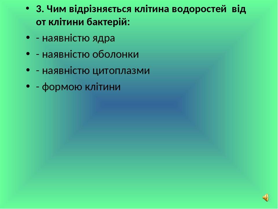 3. Чим відрізняється клітина водоростей від от клітини бактерій: - наявністю ядра - наявністю оболонки - наявністю цитоплазми - формою клітини Сліп...