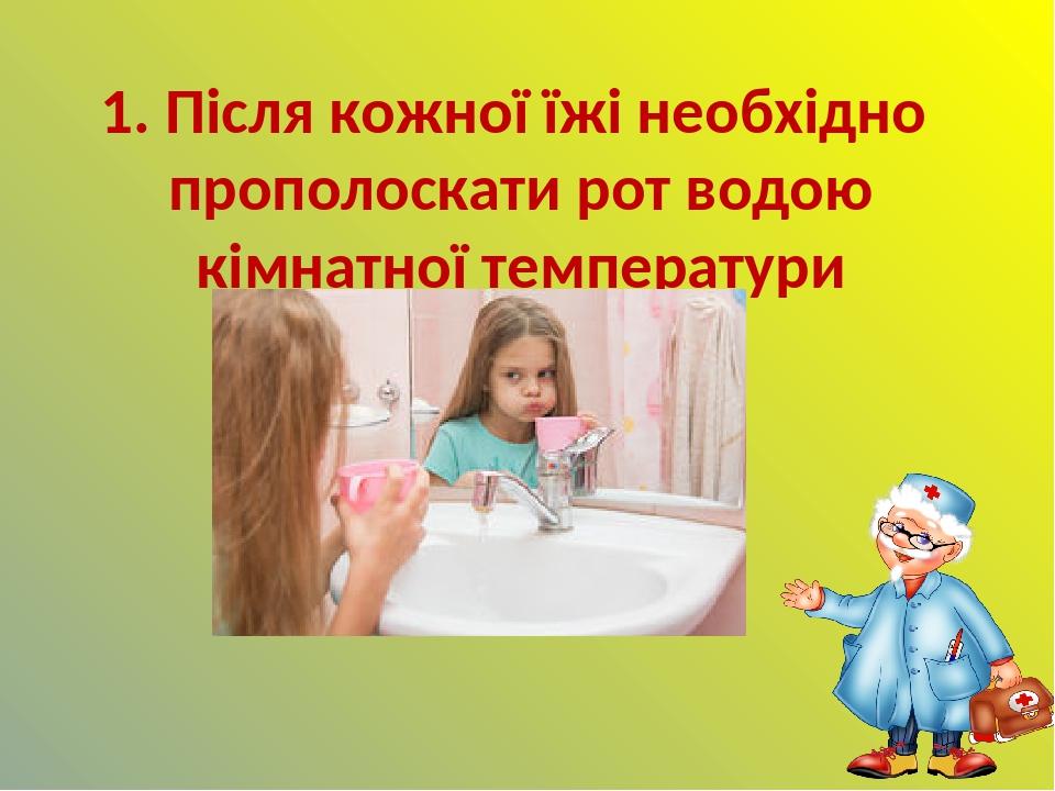 1. Після кожної їжі необхідно прополоскати рот водою кімнатної температури