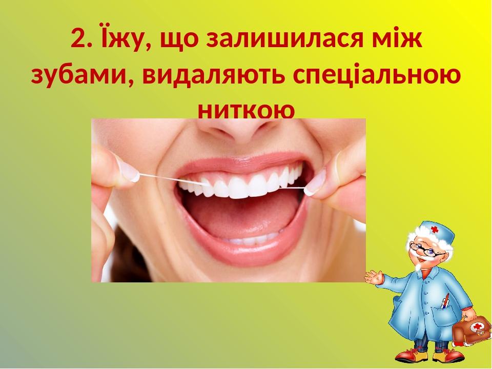 2. Їжу, що залишилася між зубами, видаляють спеціальною ниткою