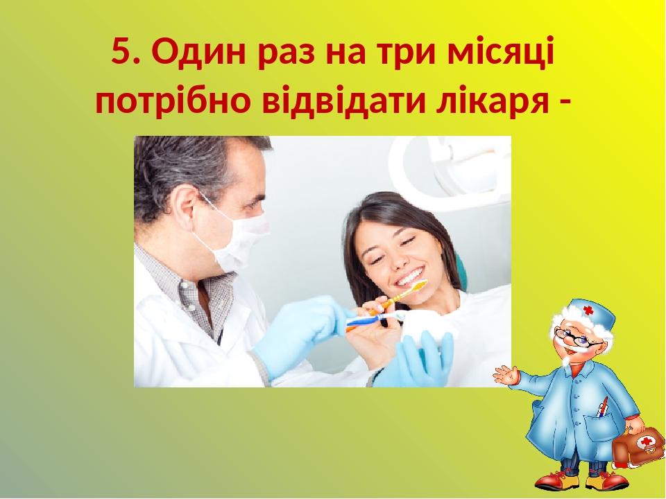 5. Один раз на три місяці потрібно відвідати лікаря - стоматолога