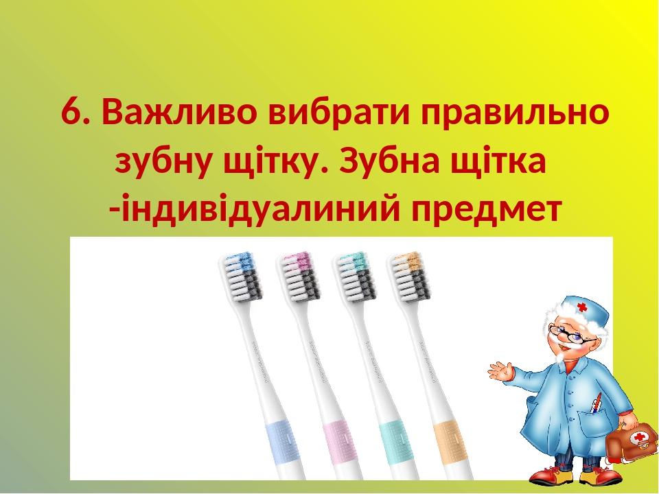 6. Важливо вибрати правильно зубну щітку. Зубна щітка -індивідуалиний предмет гігієни. Через 4-5 місяців потрібно змінювати щітку на нову