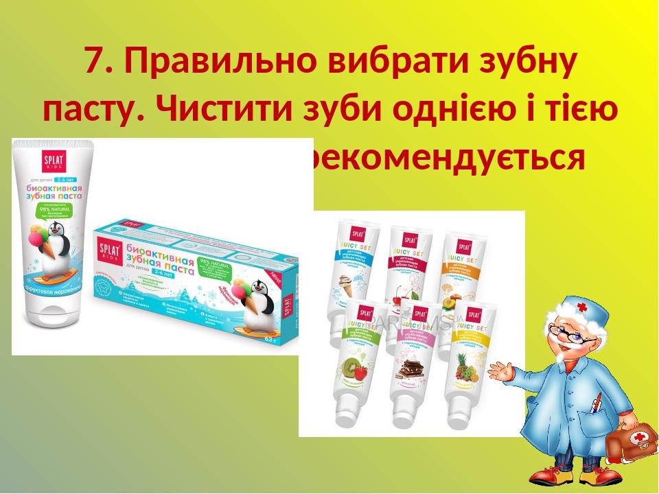 7. Правильно вибрати зубну пасту. Чистити зуби однією і тією ж пастою не рекомендується