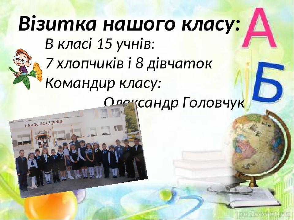 Візитка нашого класу: В класі 15 учнів: 7 хлопчиків і 8 дівчаток Командир класу: Олександр Головчук