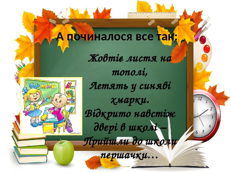 Жовтіє листя на тополі, Летять у синяві хмарки. Відкрито навстіж двері в школі – Прийшли до школи першачки… А починалося все так: