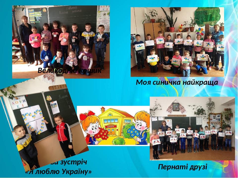 Моя синичка найкраща Ранкова зустріч «Я люблю Україну» Пернаті друзі Великодній кошик
