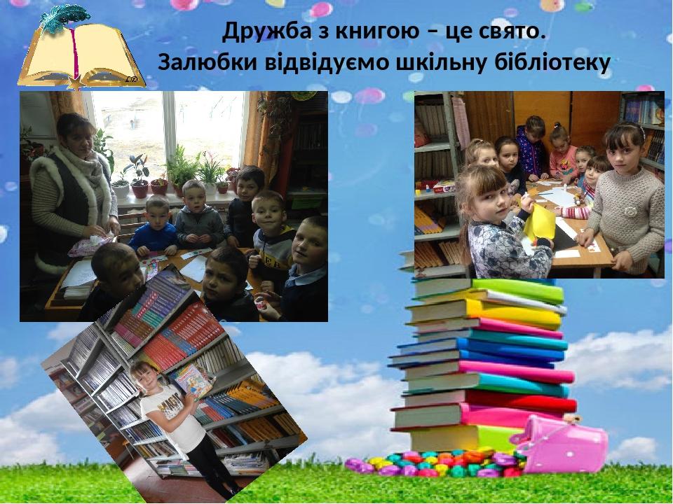 Дружба з книгою – це свято. Залюбки відвідуємо шкільну бібліотеку