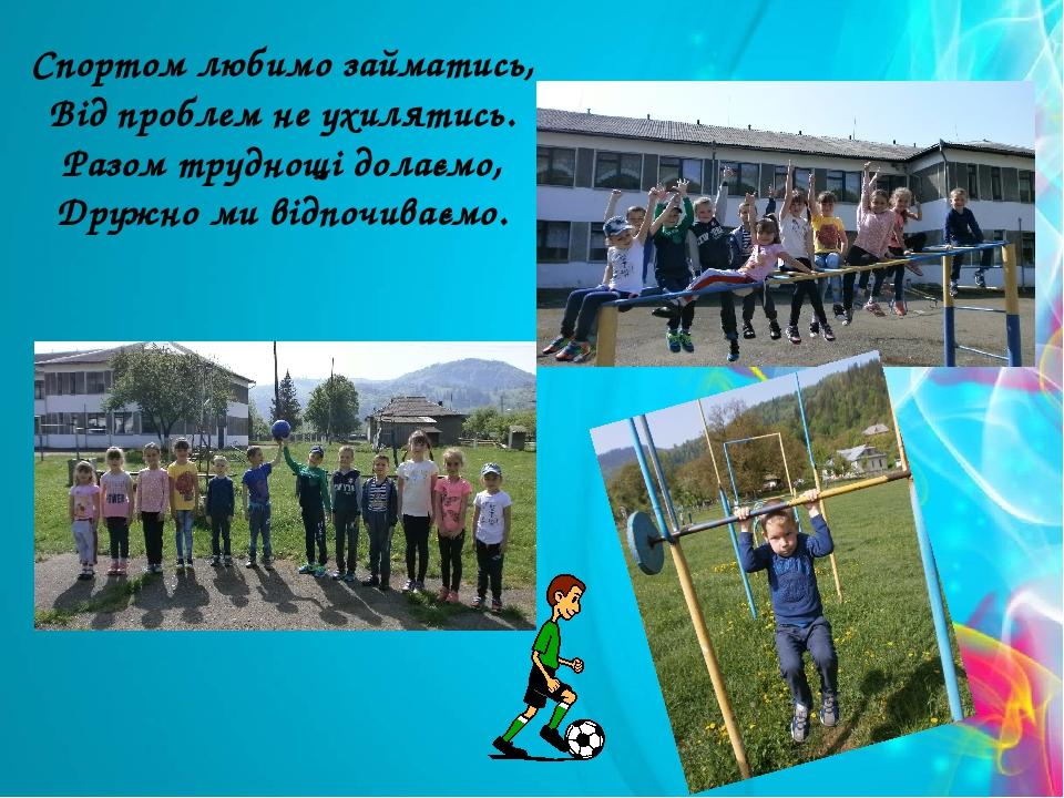 Спортом любимо займатись, Від проблем не ухилятись. Разом труднощі долаємо, Дружно ми відпочиваємо.