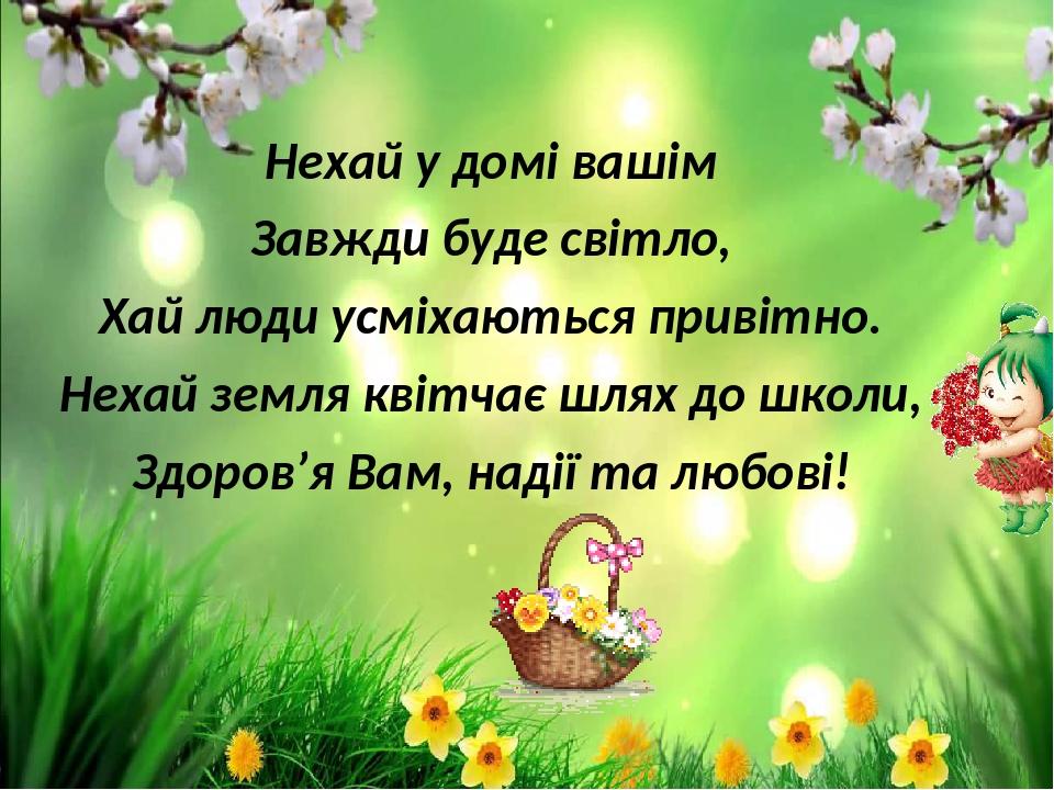 Нехай у домі вашім Завжди буде світло, Хай люди усміхаються привітно. Нехай земля квітчає шлях до школи, Здоров'я Вам, надії та любові!