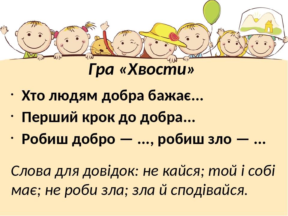 Гра «Хвости» Хто людям добра бажає... Перший крок до добра... Робиш добро — ..., робиш зло — ... Слова для довідок: не кайся; той і собі має; не ро...