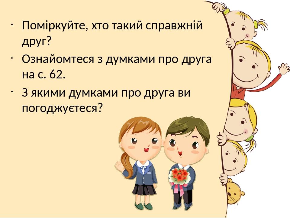 Поміркуйте, хто такий справжній друг? Ознайомтеся з думками про друга на с. 62. З якими думками про друга ви погоджуєтеся?