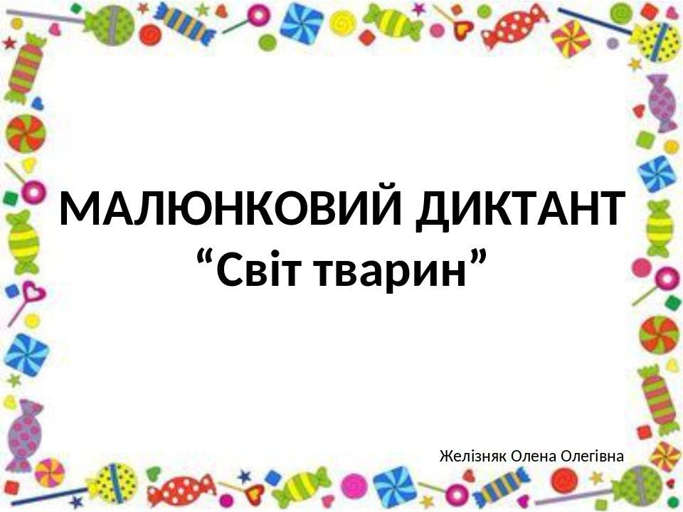 """МАЛЮНКОВИЙ ДИКТАНТ """"Світ тварин"""" Желізняк Олена Олегівна"""