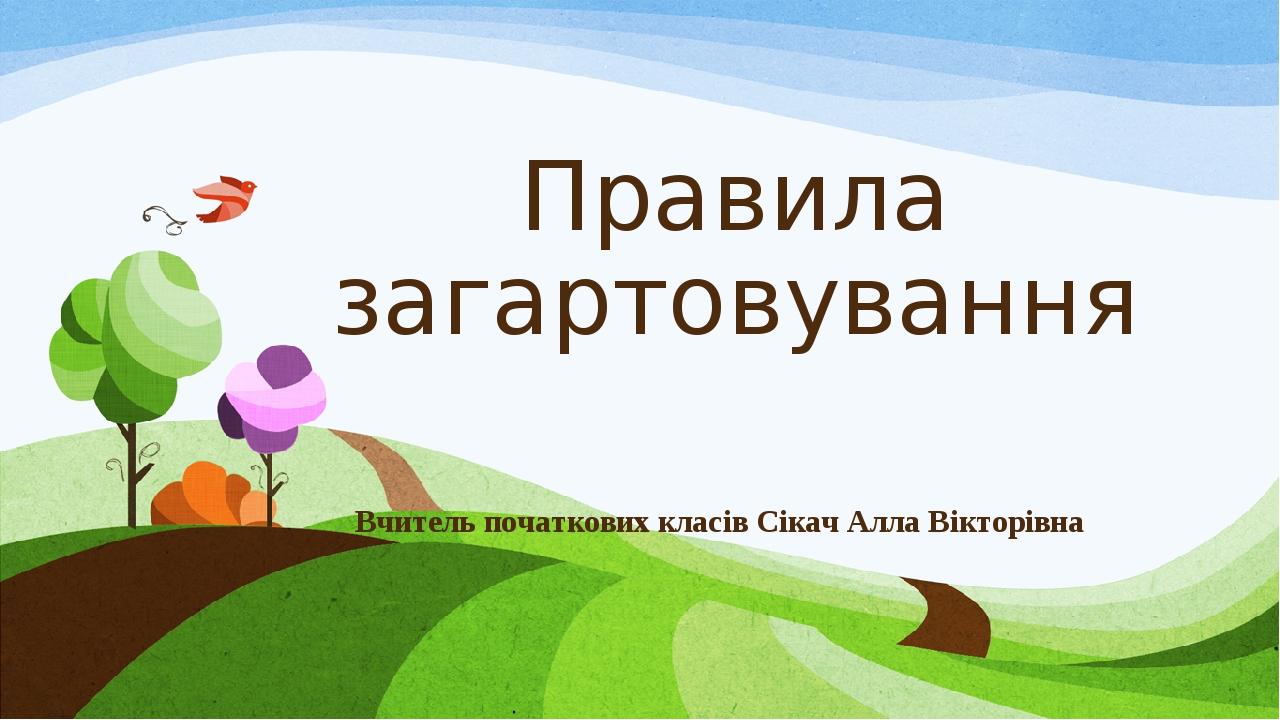 Правила загартовування Вчитель початкових класів Сікач Алла Вікторівна
