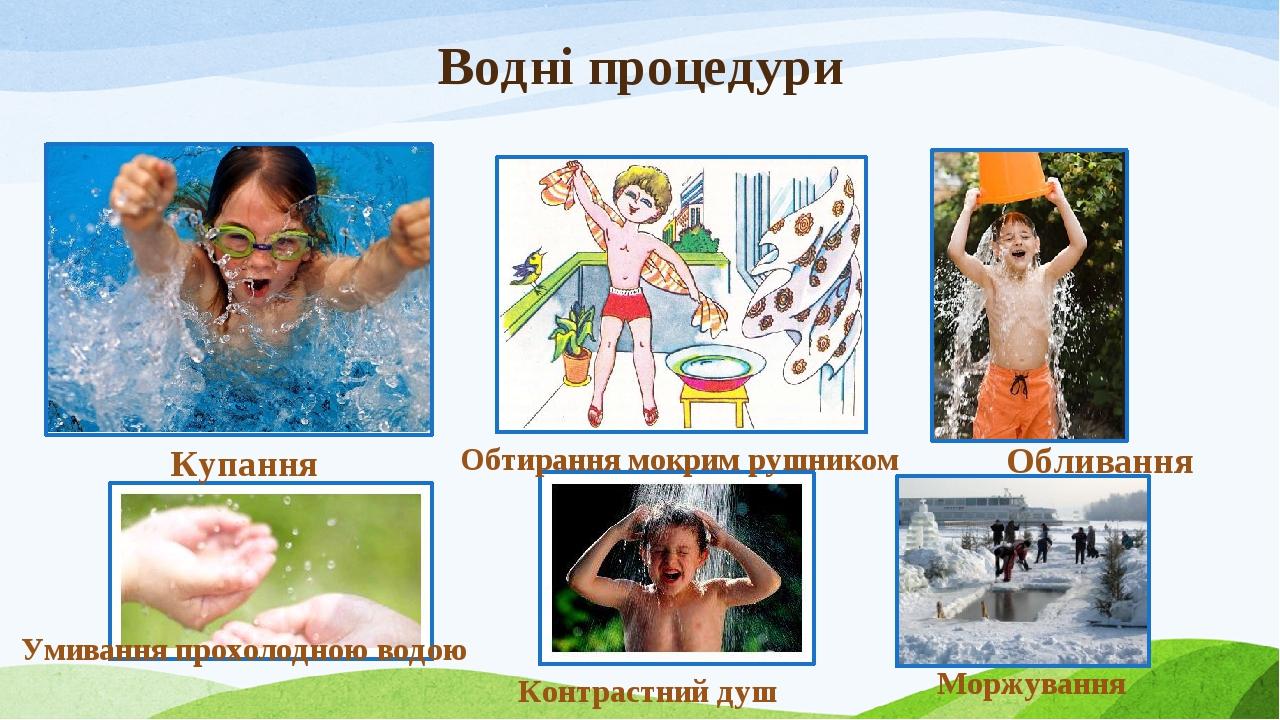 Водні процедури Купання Обтирання мокрим рушником Обливання Умивання прохолодною водою Контрастний душ Моржування