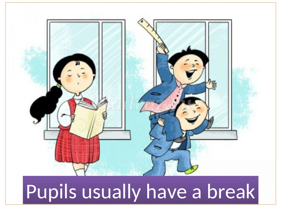 Pupils usually have a break