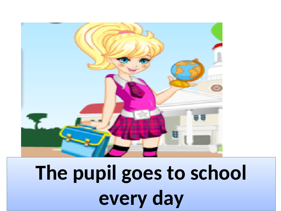 The pupil goes to school every day