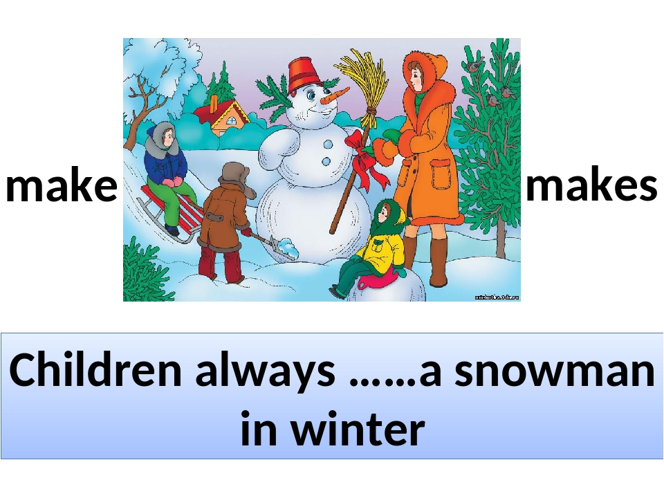 Children always ……a snowman in winter make makes