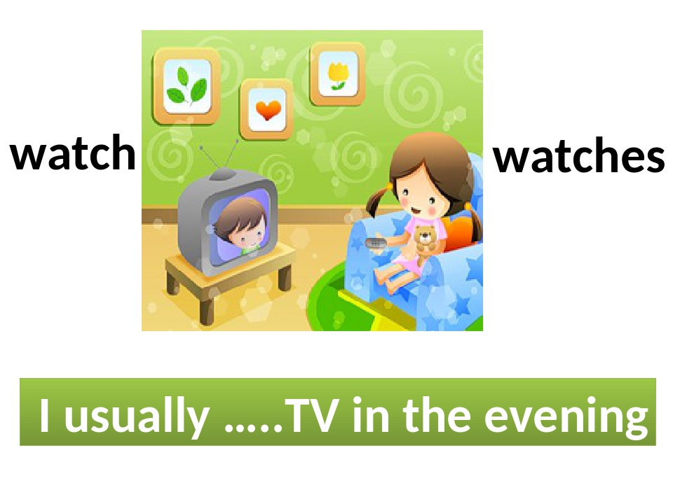 I usually …..TV in the evening watch watches