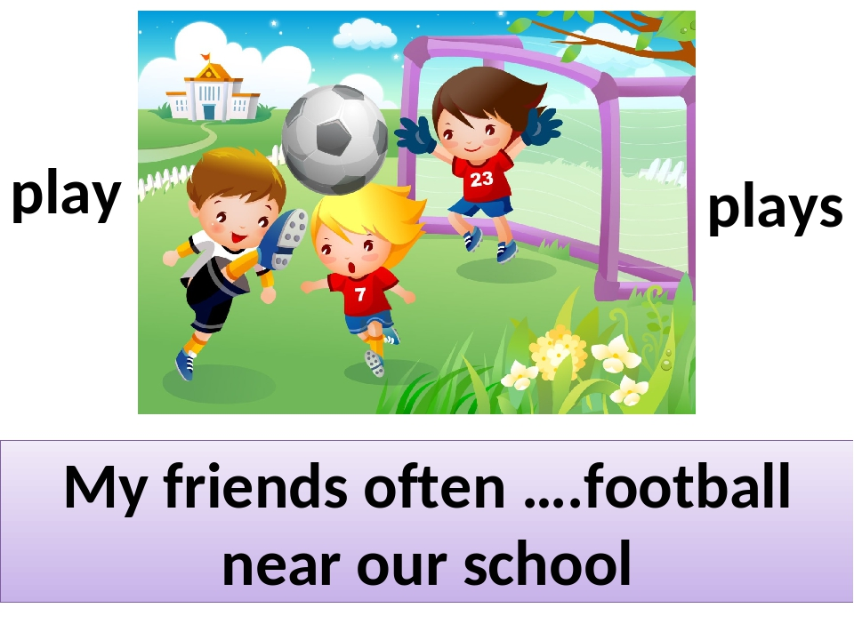My friends often ….football near our school play plays