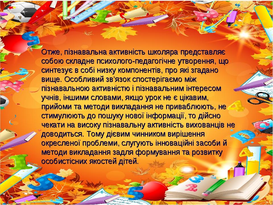 Отже, пізнавальна активність школяра представляє собою складне психолого-педагогічне утворення, що синтезує в собі низку компонентів, про які згада...