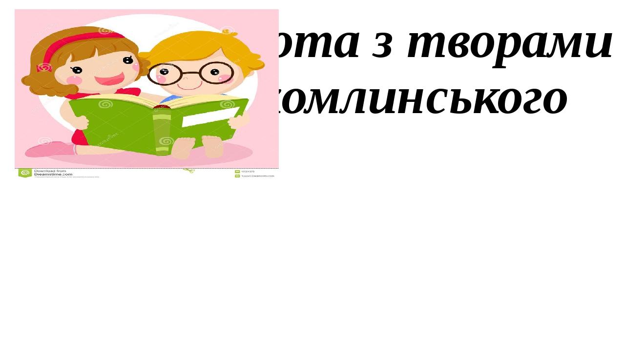 Творча робота з творами Василя Сухомлинського для дітей