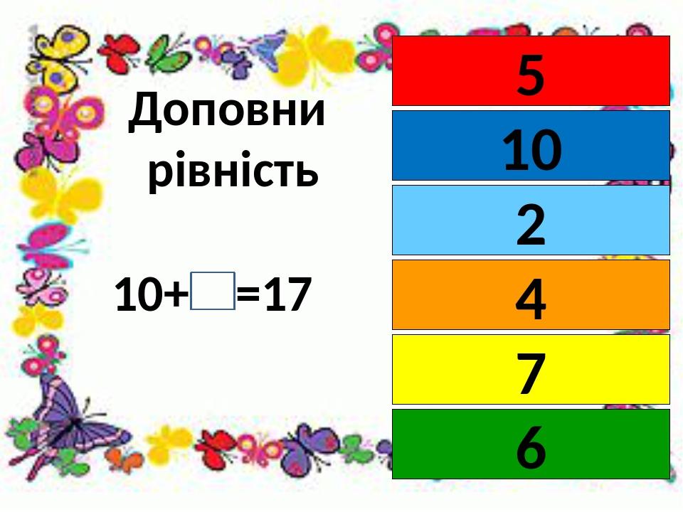 Доповни рівність 10+ =17 5 10 4 2 7 6