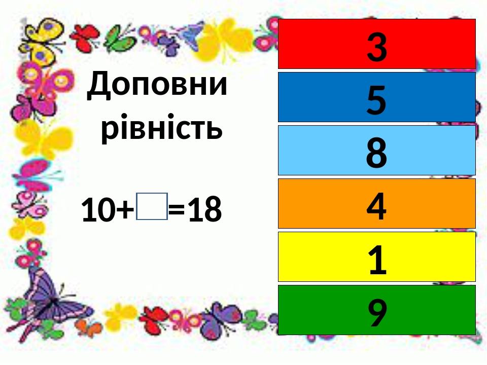 Доповни рівність 10+ =18 3 5 4 8 1 9