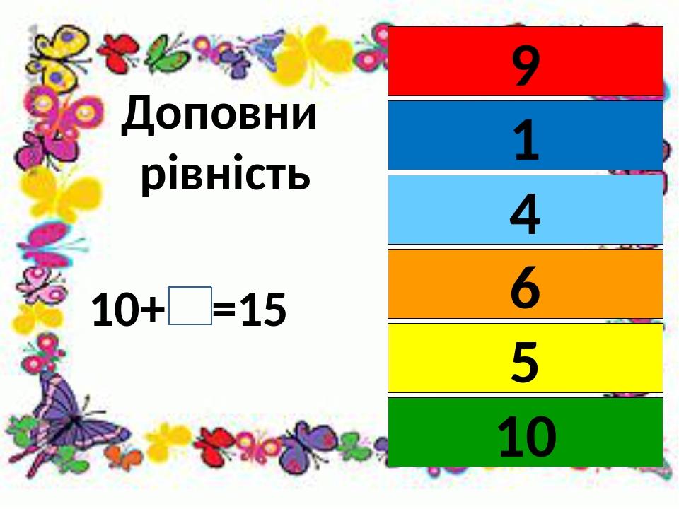 Доповни рівність 10+ =15 9 1 6 4 5 10