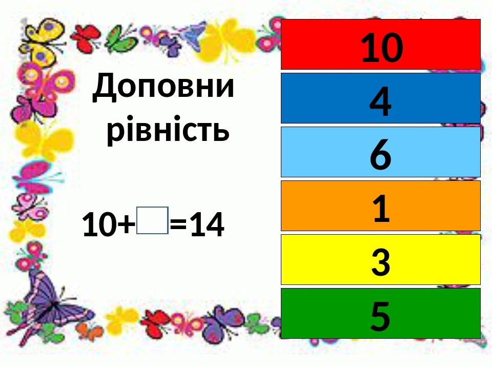 Доповни рівність 10+ =14 10 4 1 6 3 5