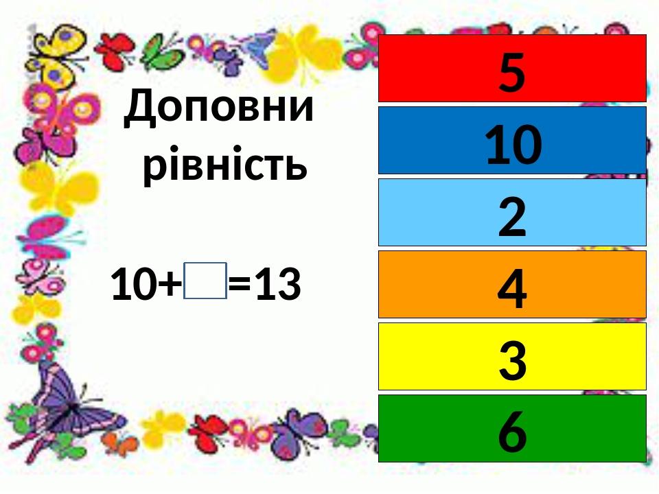 Доповни рівність 10+ =13 5 10 4 2 3 6