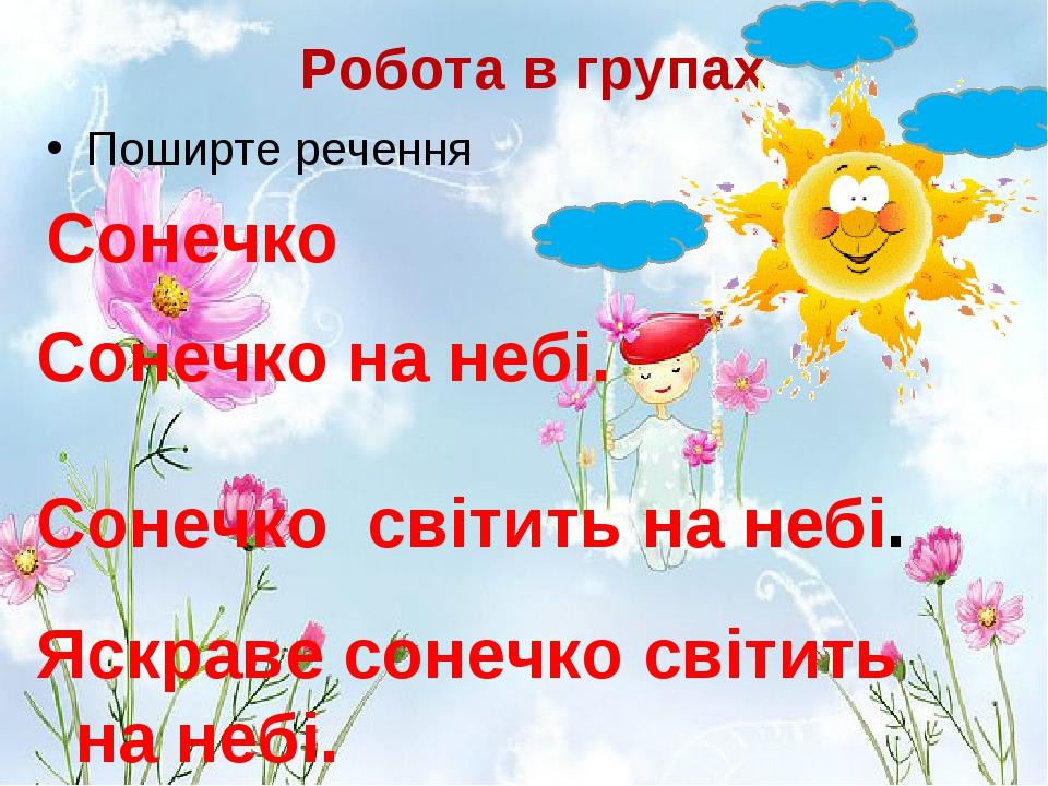 Робота в групах Поширте речення Сонечко Сонечко на небі. Сонечко світить на небі. Яскраве сонечко світить на небі.