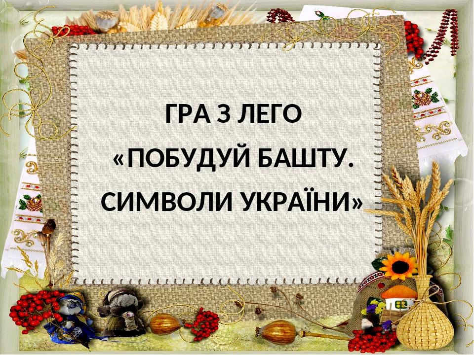 ГРА З ЛЕГО «ПОБУДУЙ БАШТУ. СИМВОЛИ УКРАЇНИ»