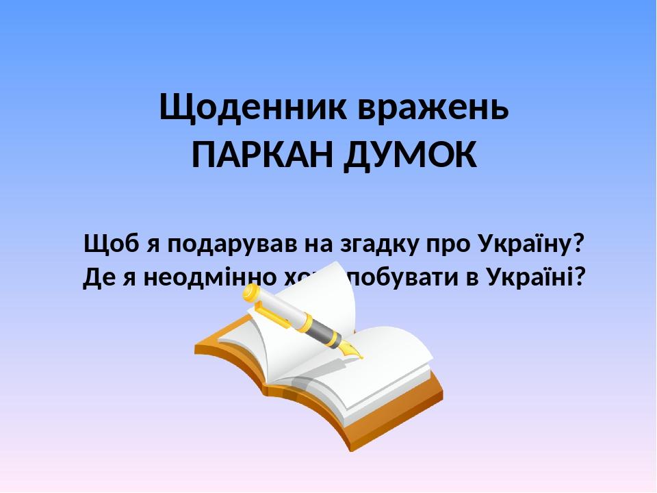Щоденник вражень ПАРКАН ДУМОК Щоб я подарував на згадку про Україну? Де я неодмінно хочу побувати в Україні?