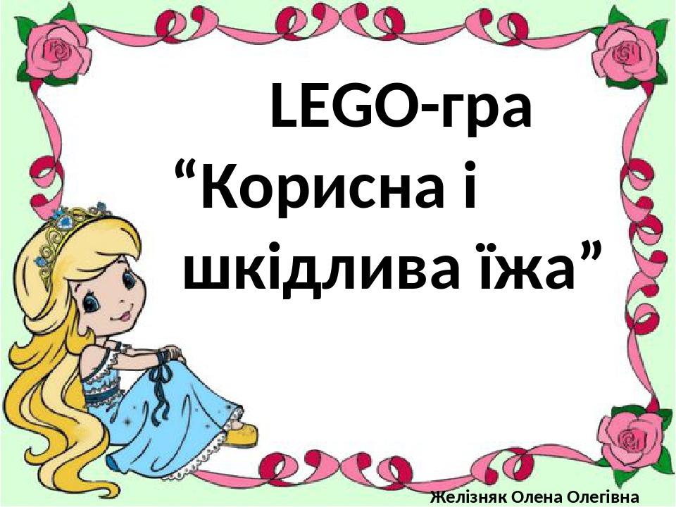 """LEGO-гра """"Корисна і шкідлива їжа"""" Желізняк Олена Олегівна"""