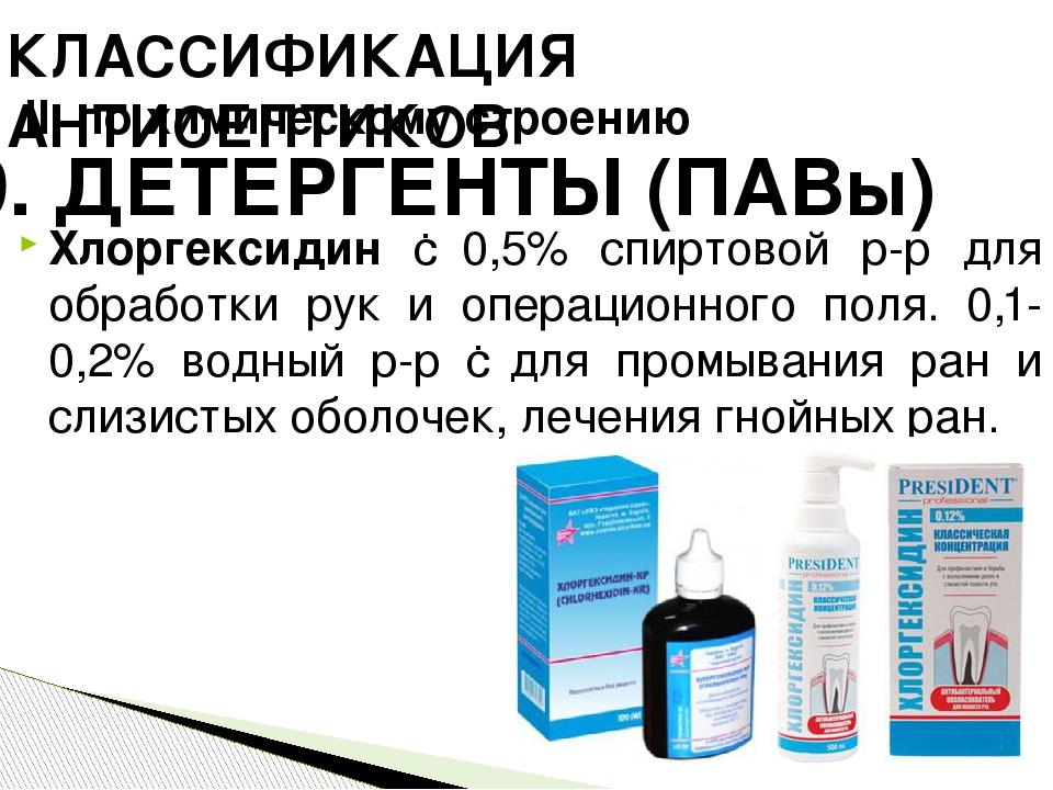 Хлоргексидин ‑ 0,5% спиртовой р-р для обработки рук и операционного поля. 0,1-0,2% водный р-р ‑ для промывания ран и слизистых оболочек, лечения гн...